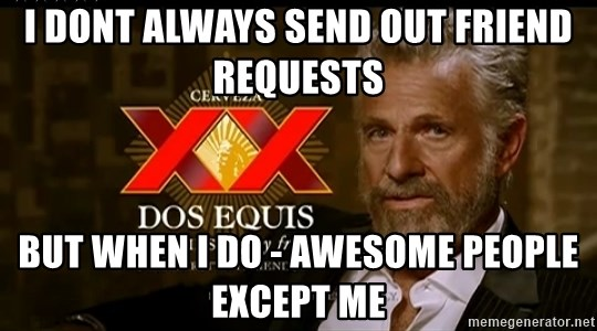 Dos Equis Man - I dont always send out friend requests but when i do - awesome people except me