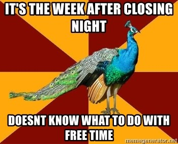Thespian Peacock - it's the week after closing night   doesnt know what to do with free time