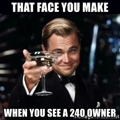 Gatsby Gatsby - that face you make  when you see a 240 owner