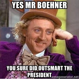 Willy Wonka - Yes Mr Boehner You sure did outsmart the President