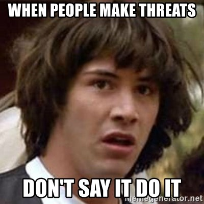 Conspiracy Keanu - when people make threats don't say it do it