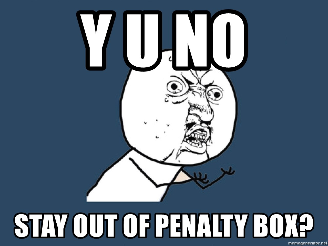 Y U No - Y U NO STAY OUT OF PENALTY BOX?