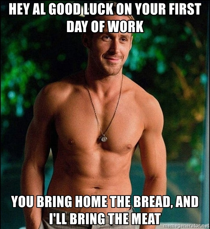 ryan gosling overr - Hey Al Good luck on your first day of work You bring home the bread, and I'll bring the meat