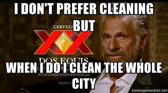 Dos Equis Man - I don't prefer cleaning but When I do I clean the whole city
