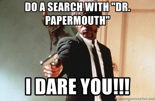 """I double dare you - do a search with """"Dr. papermouth"""" I dare you!!!"""