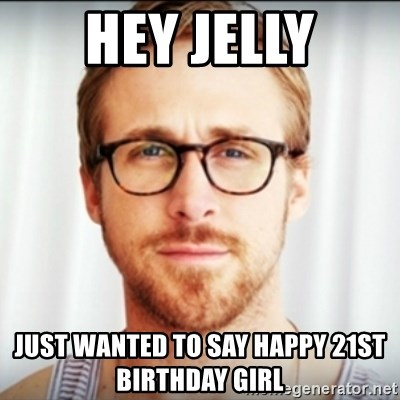 Ryan Gosling Hey Girl 3 - Hey jelly Just wanted to say happy 21st birthday girl
