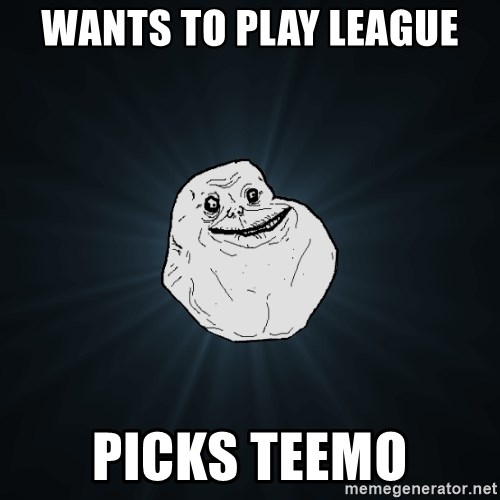 Forever Alone - Wants to play league Picks teemo