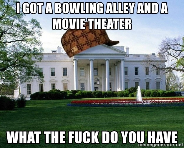 scumbag whitehouse - i got a bowling alley and a movie theater what the fuck do you have