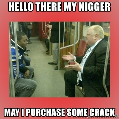 Rob Ford - hello there my nigger may I purchase some crack