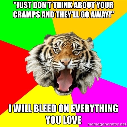 """Time Of The Month Tiger - """"Just don't think about your cramps and they'll go away!"""" I will bleed on everything you love"""