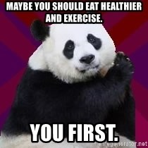 Infertile Panda - Maybe you should eat healthier and exercise. You first.