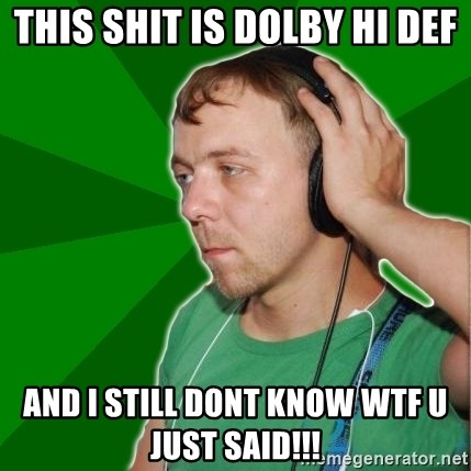 Sarcastic Soundman - this shit is dolby hi def and i still dont know wtf u just said!!!
