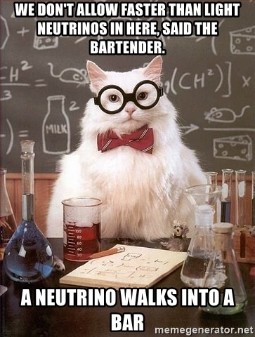 Chemistry Cat - We don't allow faster than light neutrinos in here, said the bartender. A neutrino walks into a bar