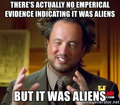 Ancient Aliens - there's actually no emperical evidence indicating it was aliens but it was aliens