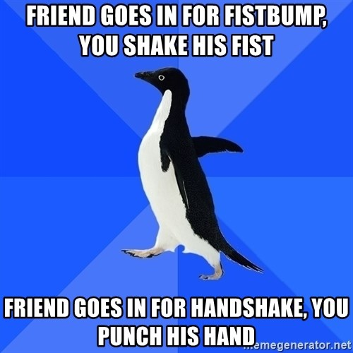 Socially Awkward Penguin - Friend goes in for fistbump, you shake his fist Friend goes in for handshake, you punch his hand