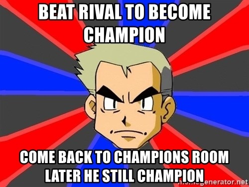 Professor Oak - Beat rival to become champion come back to champions room later he still champion