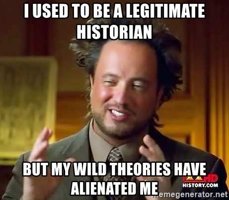 Ancient Aliens - I used to be a legitimate historian but my wild theories have alienated me