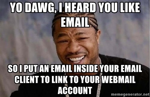 Yo Dawg - Yo dawg, I heard you like email so i put an email inside your email client to link to your webmail account