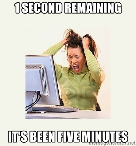Frustrating Internet User - 1 second remaining it's been five minutes