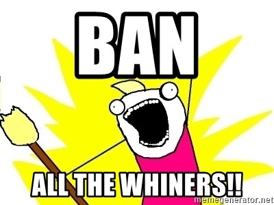 X ALL THE THINGS - Ban  all the whiners!!