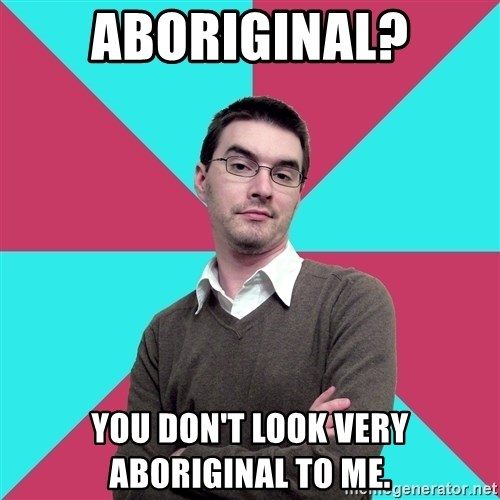 Privilege Denying Dude - Aboriginal? You don't look very aboriginal to me.