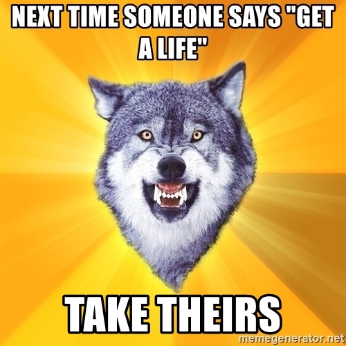 "Courage Wolf - NEXT TIME SOMEONE SAYS ""GET A LIFE"" TAKE THEIRS"