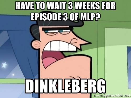 i blame dinkleberg - HAVE TO WAIT 3 WEEKS FOR EPISODE 3 OF MLP? DINKLEBERG