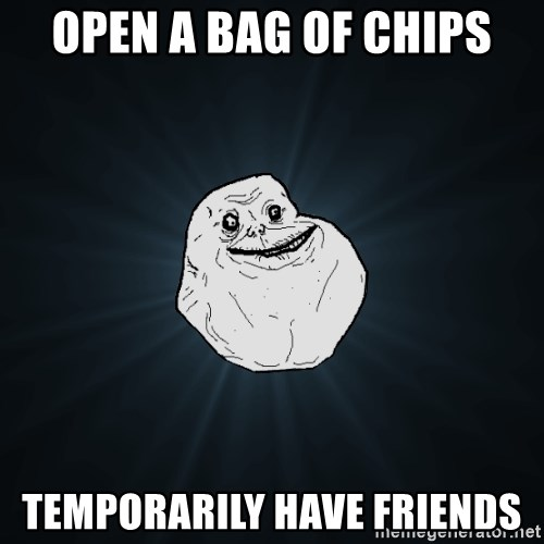 Forever Alone - Open a bag of chips temporarily have friends