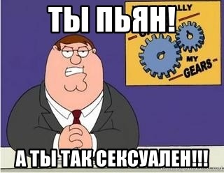 Grinds My Gears Peter Griffin - Ты пьян! А ты так сексуален!!!