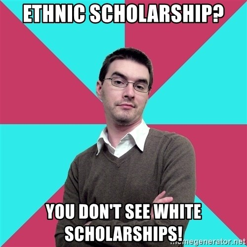 Privilege Denying Dude - Ethnic Scholarship? You Don't See White Scholarships!