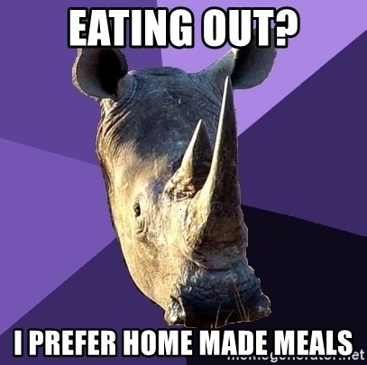 Sexually Oblivious Rhino - eating out? i prefer home made meals