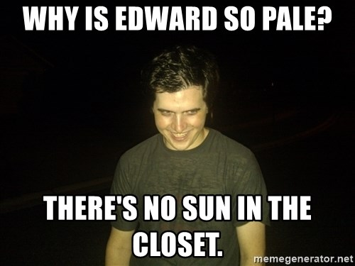 Rapist Edward - Why is Edward so pale? There's no sun in the closet.