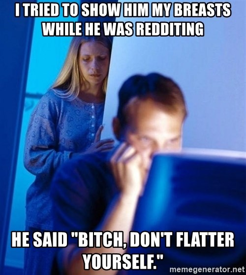 """Redditors Wife - I tried to show him my breasts while he was redditing He said """"bitch, don't flatter yourself."""""""