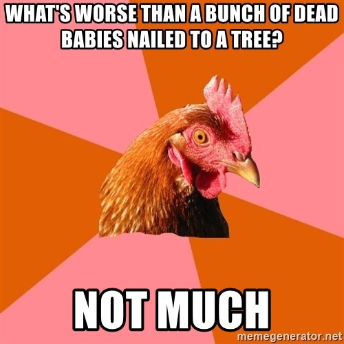 Anti Joke Chicken - What's worse than a bunch of dead babies nailed to a tree? not much