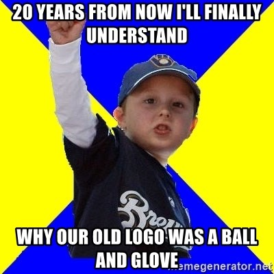 Brewers Kid - 20 years from now i'll finally understand why our old logo was a ball and glove