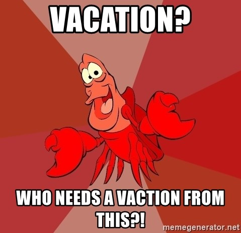 Crab - Vacation? Who needs a vaction from this?!
