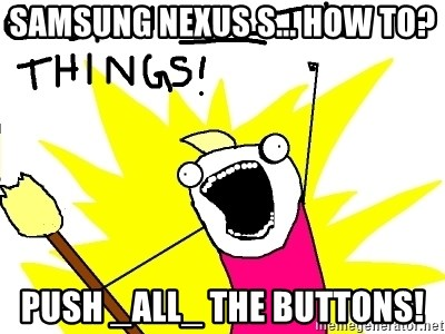 clean all the things - Samsung nexus s... how to? push _all_ the buttons!