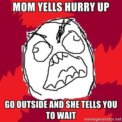 Rage FU - Mom yells hurry up go outside and she tells you to wait