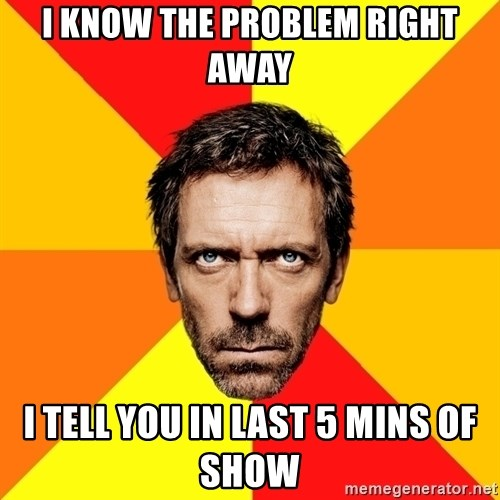 Diagnostic House - i know the problem right away i tell you in last 5 mins of show