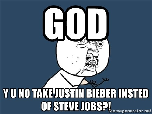 Y U No - God y u no take justin bieber insted of steve jobs?!