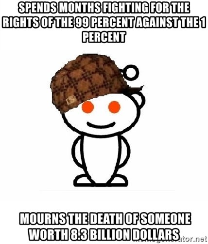 ScumbagReddit - Spends months fighting for the rights of the 99 PERCENT against the 1 PERCENT  Mourns the death of someone worth 8.3 billion DOLLARS