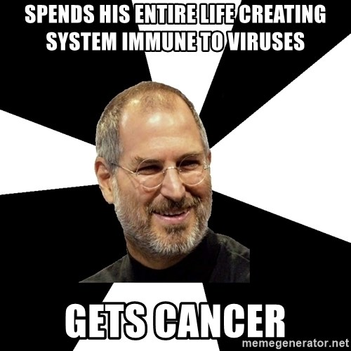 Steve Jobs Says - Spends his entire life creating system immune to viruses gets cancer