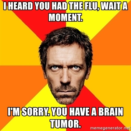 Diagnostic House - i heard you had the flu, wait a moment. i'm sorry. you have a brain tumor.