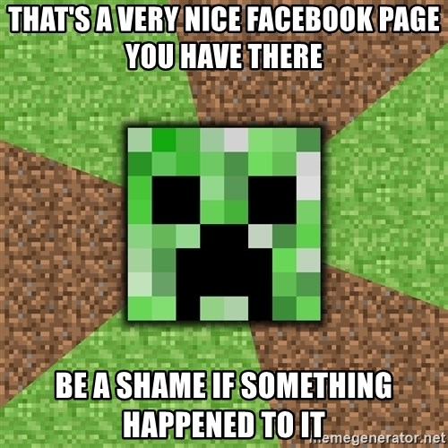 Minecraft Creeper - that's a very nice facebook page you have there be a shame if something happened to it