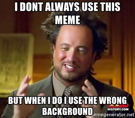 Ancient Aliens - I dont always use this meme But when i do i use the wrong background