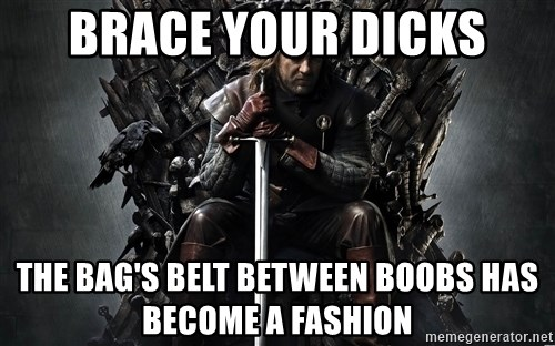 Eddard Stark - brace your dicks the bag's belt between boobs has become a fashion