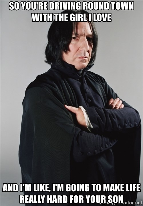 Snape - so you're driving round town with the girl i love and i'm like, i'm going to make life really hard for your son