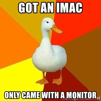 Technologically Impaired Duck - Got an imac Only came with a monitor