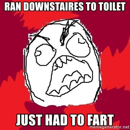 Rage FU - Ran downstaires to toilet Just had to fart