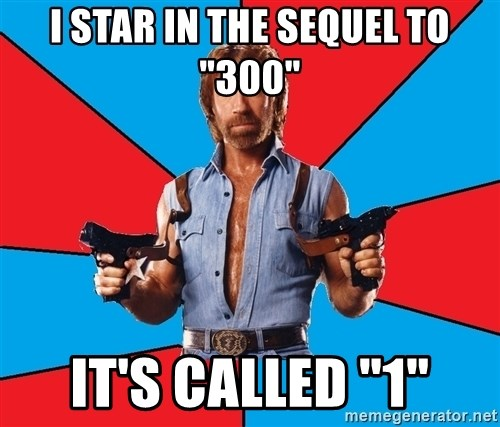 "Chuck Norris  - I star in the sequel to ""300"" It's called ""1"""